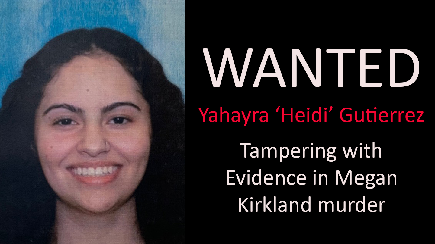 Yahayra 'Heidi' Gutierrez, wanted for Tampering with Evidence in connection to the murder of Megan Kirkland, 19.